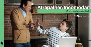 Como se diz Atrapalhar/Incomodar em inglês