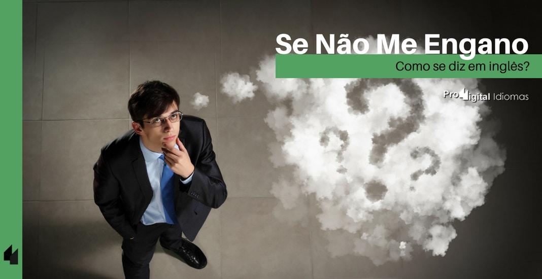 Como Se Diz Falar é Fácil Em Inglês: Como Se Diz SE NÃO ME ENGANO Em Inglês?