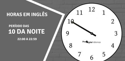 horas em inglês - 10 horas da noite em inglês