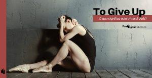 To Give Up - O que significa este phrasal verb?