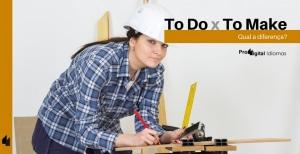 To Do e To Make - Qual a diferença em inglês?