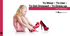 To Wear, To Use, To Get Dressed e To Dress up - Qual a diferença?