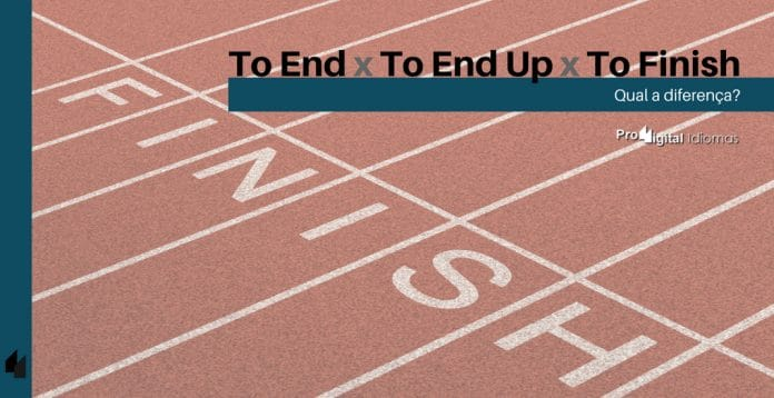 To End, To End Up e To Finish - Qual a diferença?