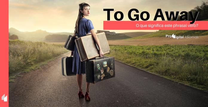 To Go Away - O que significa este phrasal verb?
