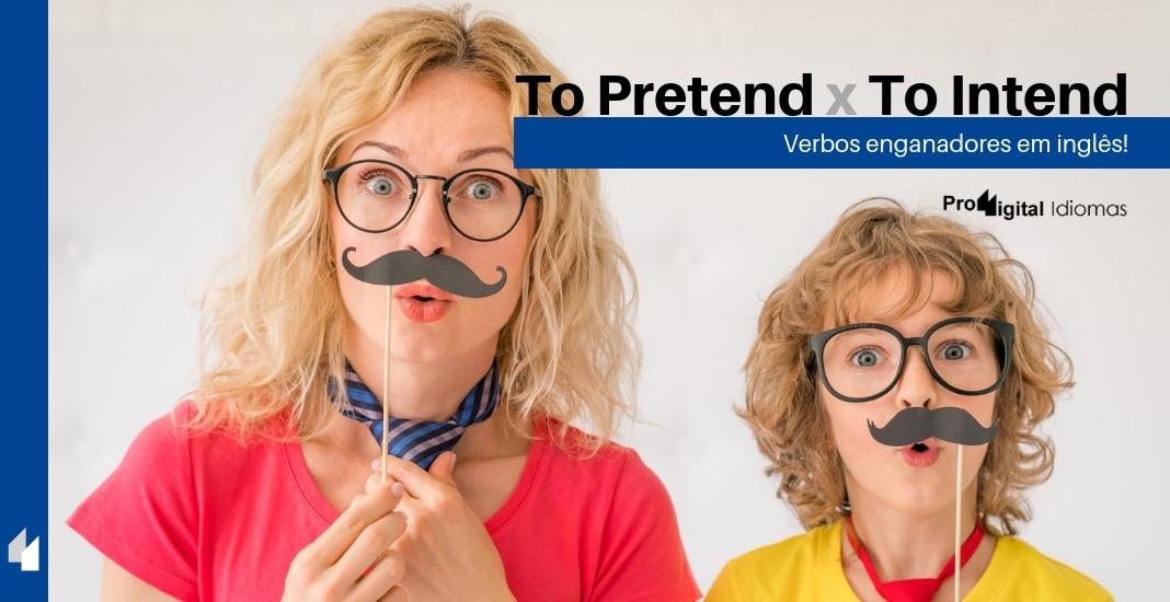 To Pretend e To Intend - Verbos enganadores! • Proddigital Idiomas